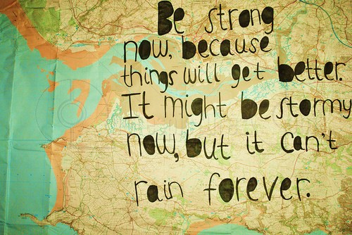 Be strong as it cannot rain forever
