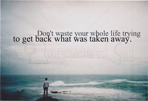 Do not waste you life for what was taken away
