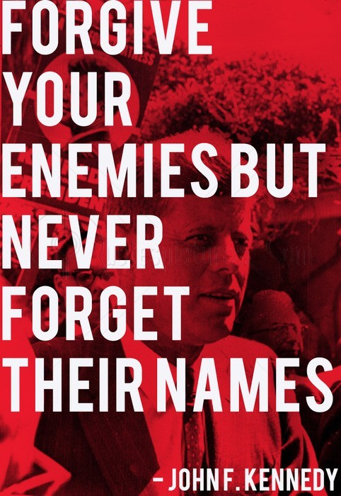 Forgive you enemies but never forget their names