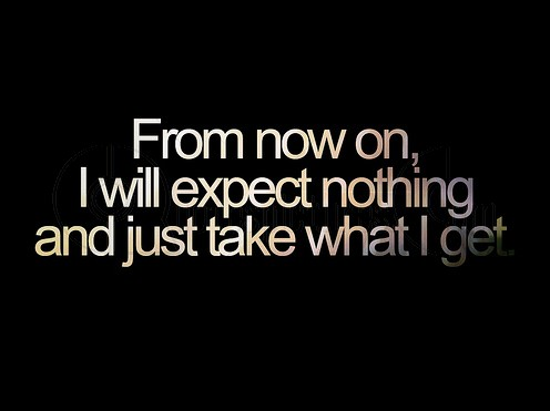 I will expect nothing and just take what I get