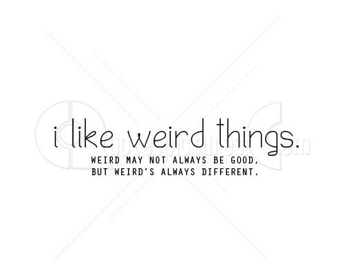 I like weird things because weirds always different ...