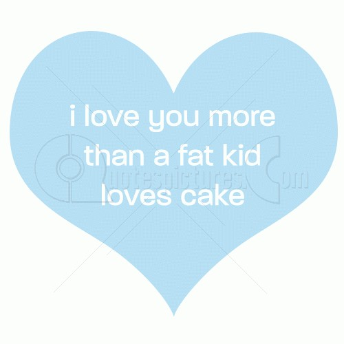 I love you more than a fat kid loves cake
