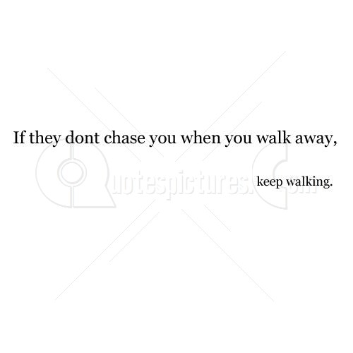If they dont chase you when you walk away - Keep Walking