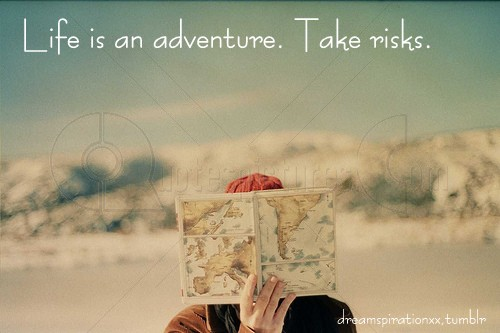 Life is an adventure - Take risks