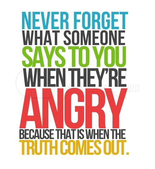 Never forget what someone says to you when angry