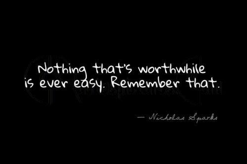 Nothing that's worthwhile is every easy. Remember that