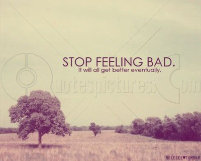 Stop feeling bad it will all get better eventually