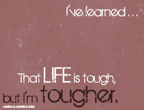I've learned...That life is tough, but I am tougher