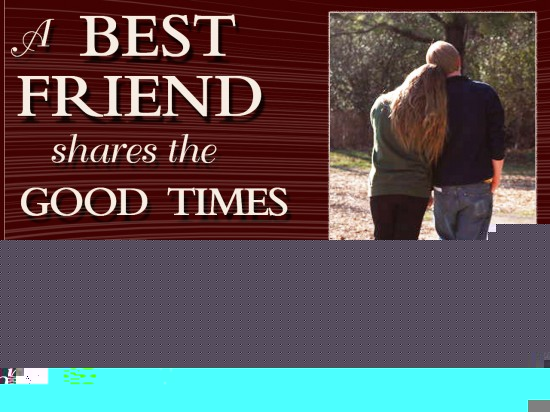 A best friend shares the good times and help you out by listening during the bad times ~ Best Friend Quote