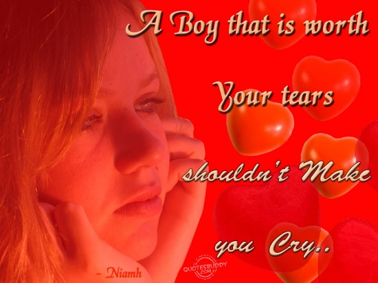 A boy that is worth your tears shouldn't make you Cry ~ Break Up Quote