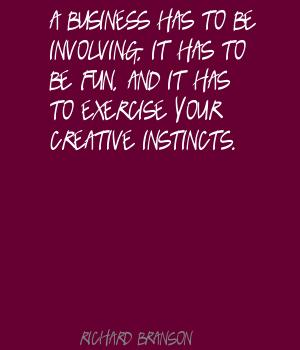 A business has to be involving,it has to be fun,and it has to exercise your creative instincts ~ Exercise Quote