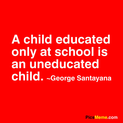 A Child Educated Only at School Is an Uneducated Child ~  Education Quote