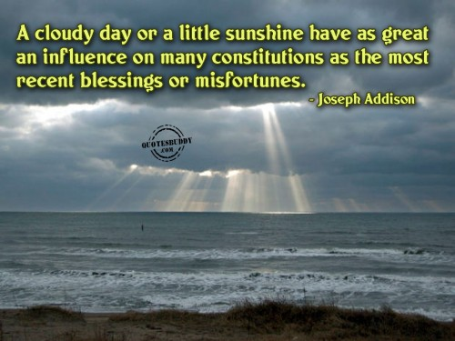 A cloudy day or a little sunshine have as great an influence on many constitutions as the most recent blessings or misfortunes ~ Blessing Quote