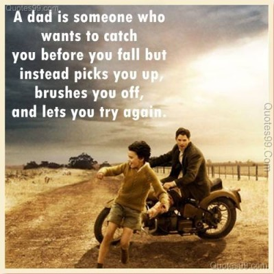 A Dad Is Someone who wants to catch you before you fall but Instead Picks you up,brushes You off,and lets you try again ~ Father Quote