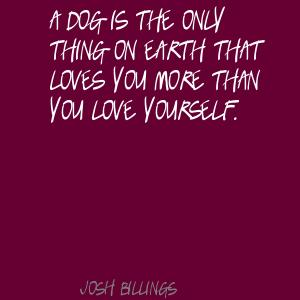 A dog is the only thing on earth that loves you more than you love yourself ~ Earth Quote