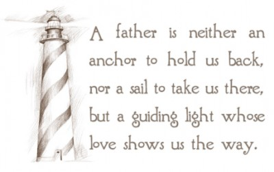 A Father Is Neither an anchor to hold us back,nor a sail to take us there,but a guiding light whose love shows us the Way ~ Father Quote