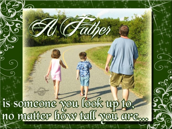 A father is someone you look up to, no matter how tall you are ~ Father Quote