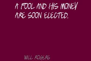 A Fool And His Money Are Soon Elected ~ Fools Quote
