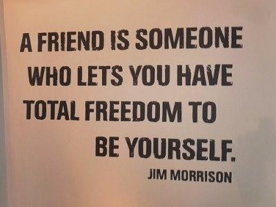 A Friend Is Someone Who Lets You Have Total Freedom To Be Yourself ~ Art Quote