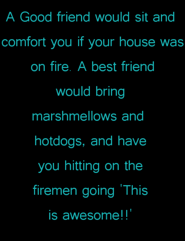a good friend would sit and comfort you if your house was on fire