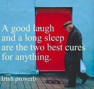 A Good laugh and a long sleep are the two best cures for anything