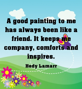 A Good Painting to me has always been like a friend ~ Art Quote