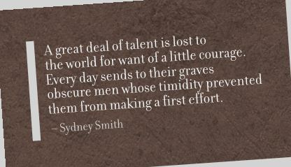 A Great Deal of Talent Is Lost to the World for Want of a Little Courage