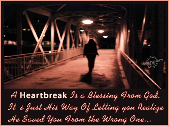 A heartbreak is a blessing from God. It is his way of letting you realize he saved you from the wrong one ~ Break Up Quote