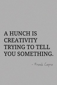 A Hunch Is Creativity trying to tell You Something ~ Art Quote