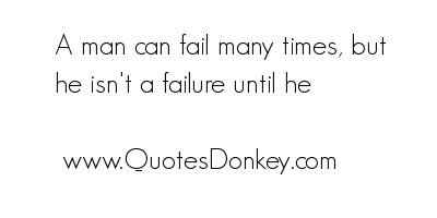 A Man can Fail many times,but he isn't a failure until he ~ Earth Quote