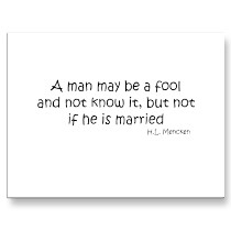 A Man May be a Fool and not know It,But Not If He Is Married  ~ Fools Quote