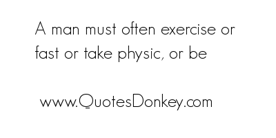 A Man Must often Exercise or fast or take Physic,or be ~ Exercise Quote