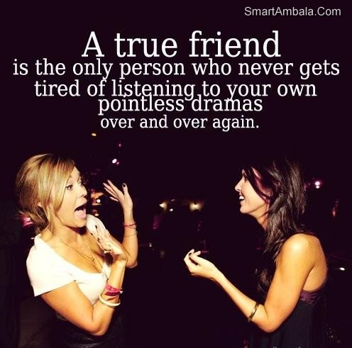A True Friend Is The Only Person Who Never Gets Tired Of Listening