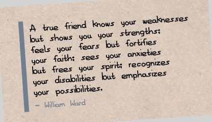 A True Friend Know Your Weakness but shows you your Strengths ~ Faith Quote