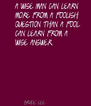 A wise man can learn more from a foolish question than a fool can learn from a wise answer ~ Fools Quote
