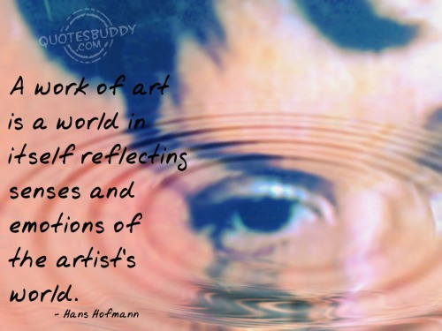 A work of art is a world in itself reflecting senses and emotions of the artist's world ~ Emotion Quote