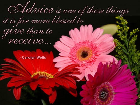 Advice is one of those things it is far more blessed to give than to receive.