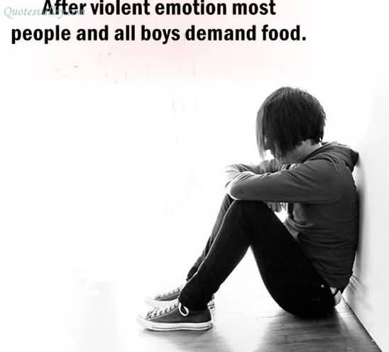 After Violent Emotion Most People And all boys demand Food ~ Emotion Quote