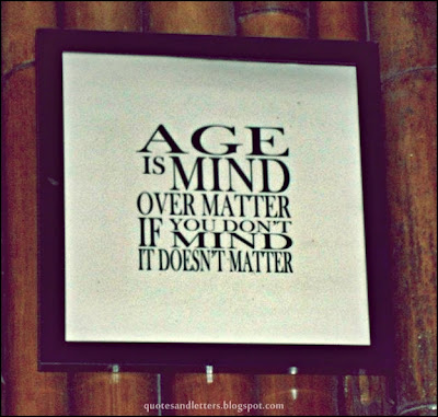 Age Is Mind Over Matter If Yo Don't Mind It Doesn't Matter
