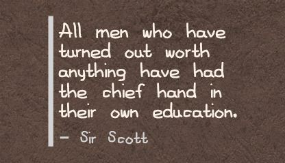 All men who have turned out worth anything have had the chief hand in their own Education ~ Education Quote