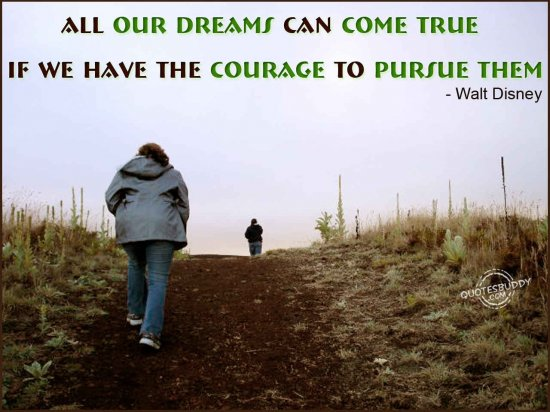 All our dreams can come true if we have the courage to pursue them ~ Dreaming Quote