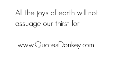 All the Joys of Earth Will Not Assuage Our Thirst for ~ Earth Quote