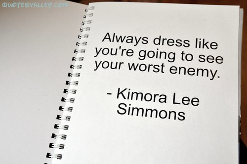 Always Dress like You're going to see your worst enemy ~ Enemy Quote