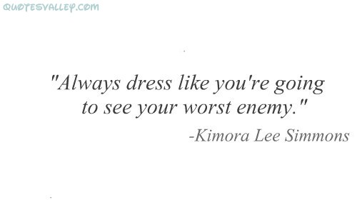 Always Dress Like You're Going To See Your Worst Enemy ~ Enemy Quotes