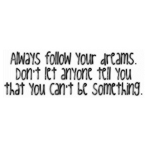Always follow your dreams,Don't let anyone tell you that you can't be something~ Confidence Quote