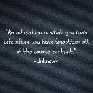 """An Education Is What you have Left after you Have forgotten all of the Course Content"" ~ Education Quote"