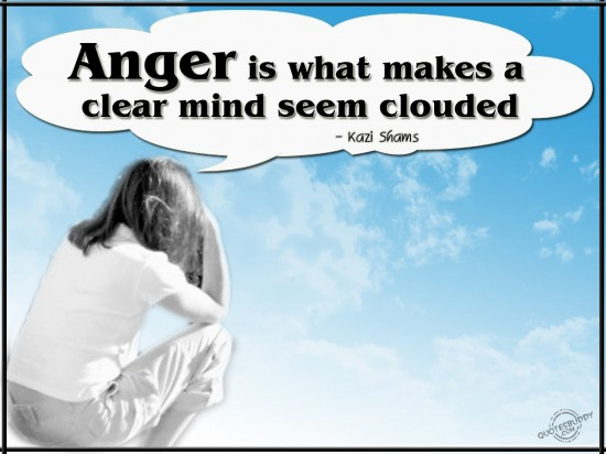 Anger is what makes a clear mind seem clouded ~ Anger Quote