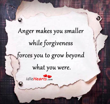Anger Makes You Smaller While Forgiveness forces you to grow beyond what you were ~ Forgiveness Quote