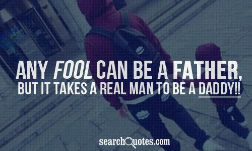 Any Fool Can Be A Father But It Takes A Real Man To Be A Daddy!! ~ Father Quote