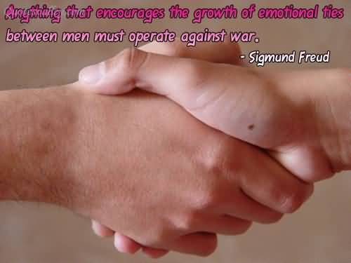 Anything That Encourages The Growth Of Emotional Ties Between Men Must Operate Against War ~ Emotion Quote